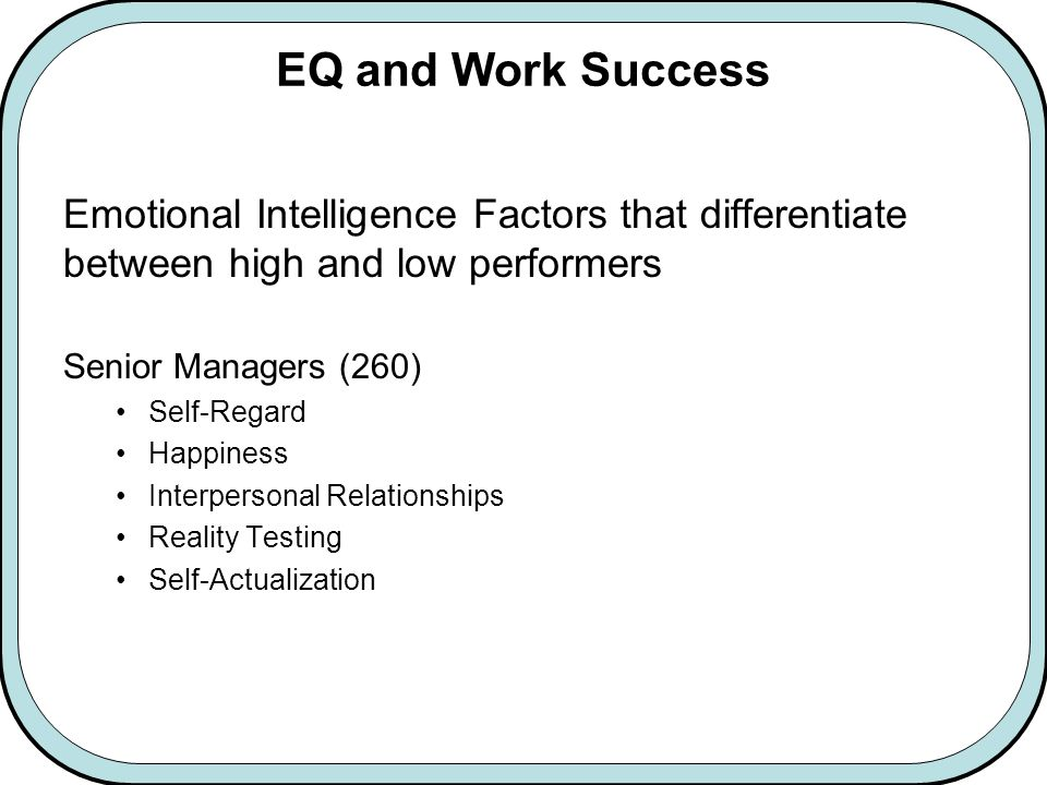 EQ and Work Success Emotional Intelligence Factors that differentiate between high and low performers Senior Managers (260) Self-Regard Happiness Interpersonal Relationships Reality Testing Self-Actualization