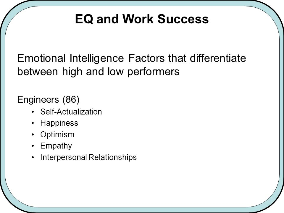 EQ and Work Success Emotional Intelligence Factors that differentiate between high and low performers Engineers (86) Self-Actualization Happiness Optimism Empathy Interpersonal Relationships