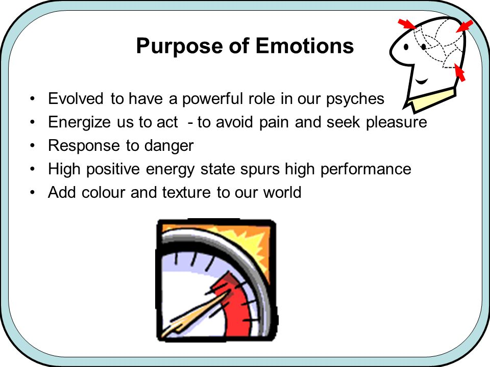 Purpose of Emotions Evolved to have a powerful role in our psyches Energize us to act - to avoid pain and seek pleasure Response to danger High positive energy state spurs high performance Add colour and texture to our world