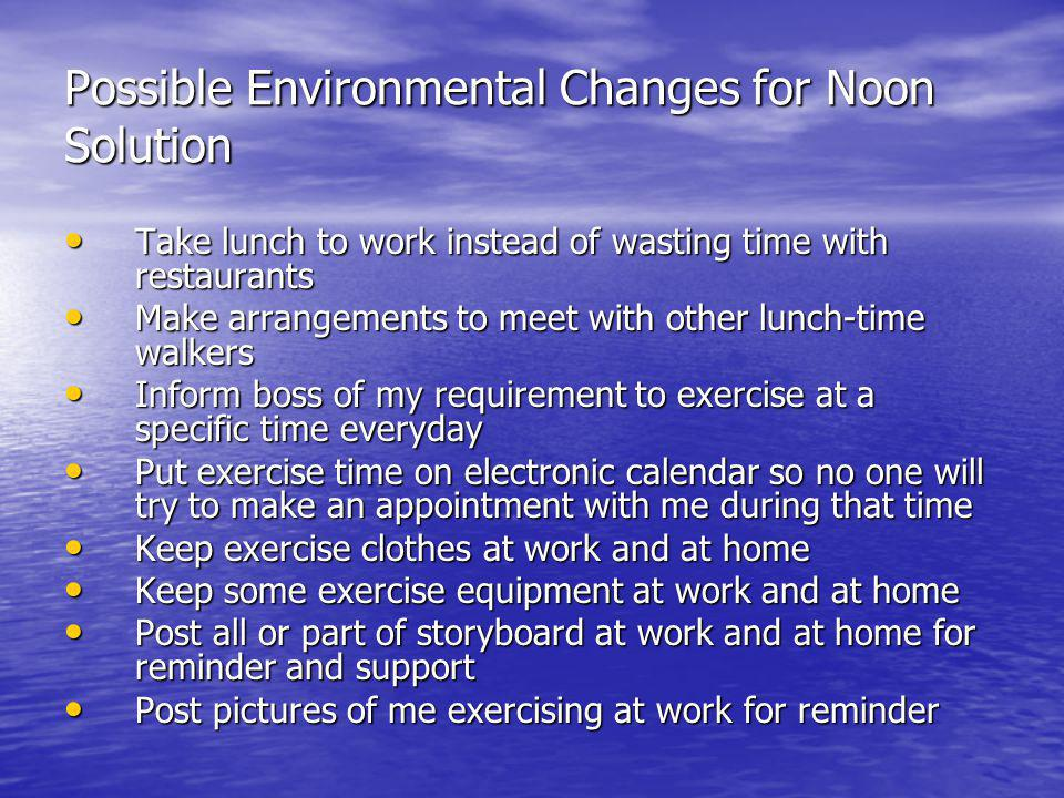 Possible Environmental Changes for Noon Solution Take lunch to work instead of wasting time with restaurants Take lunch to work instead of wasting tim