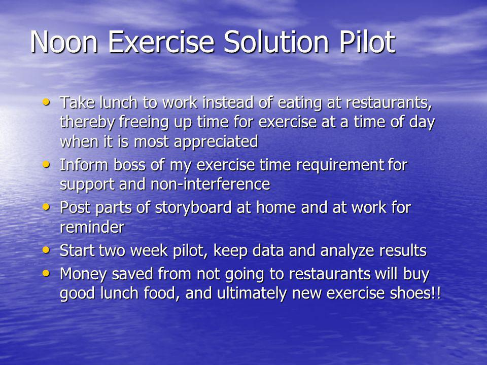 Noon Exercise Solution Pilot Take lunch to work instead of eating at restaurants, thereby freeing up time for exercise at a time of day when it is mos