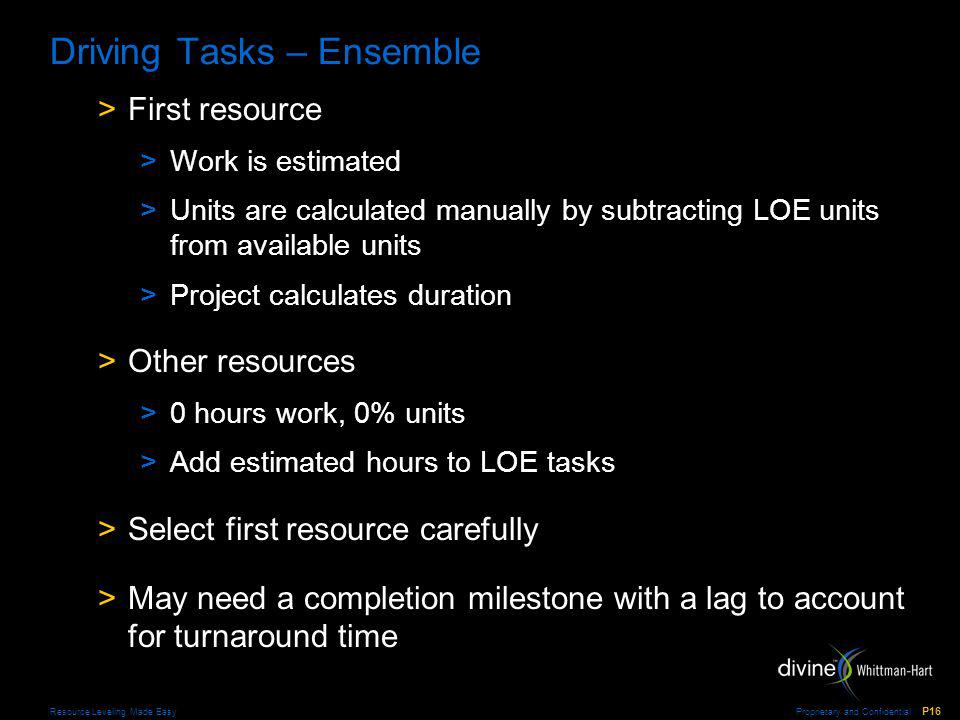 Proprietary and Confidential P16 Resource Leveling Made Easy Driving Tasks – Ensemble >First resource >Work is estimated >Units are calculated manually by subtracting LOE units from available units >Project calculates duration >Other resources >0 hours work, 0% units >Add estimated hours to LOE tasks >Select first resource carefully >May need a completion milestone with a lag to account for turnaround time