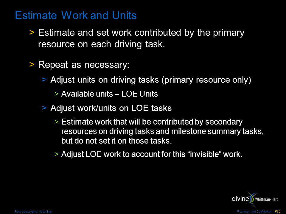 Proprietary and Confidential P23 Resource Leveling Made Easy Estimate Work and Units >Estimate and set work contributed by the primary resource on each driving task.