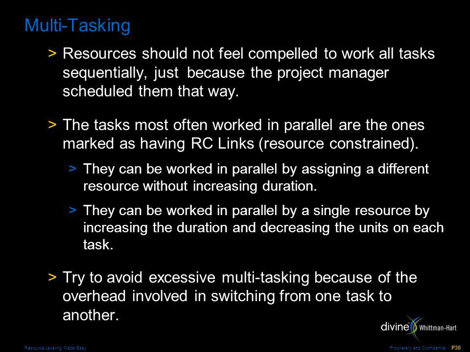 Proprietary and Confidential P30 Resource Leveling Made Easy Multi-Tasking >Resources should not feel compelled to work all tasks sequentially, just because the project manager scheduled them that way.