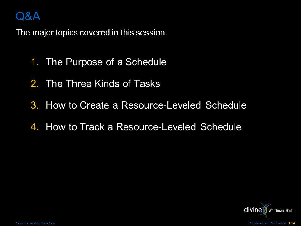 Proprietary and Confidential P34 Resource Leveling Made Easy Q&A The major topics covered in this session: 1.The Purpose of a Schedule 2.The Three Kinds of Tasks 3.How to Create a Resource-Leveled Schedule 4.How to Track a Resource-Leveled Schedule