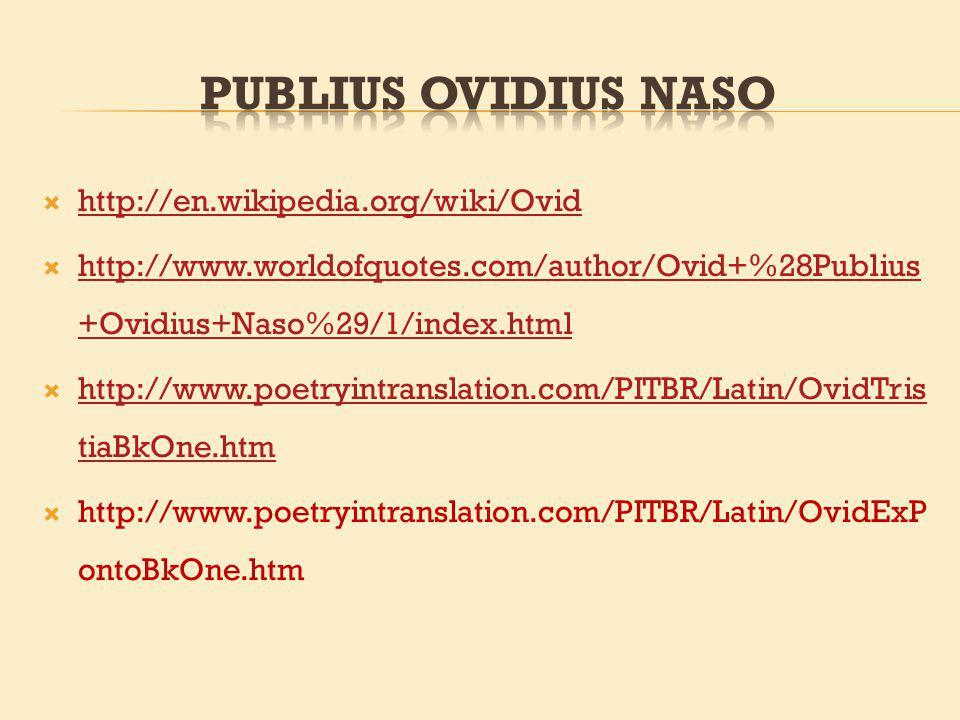 http://en.wikipedia.org/wiki/Ovid http://www.worldofquotes.com/author/Ovid+%28Publius +Ovidius+Naso%29/1/index.html http://www.worldofquotes.com/author/Ovid+%28Publius +Ovidius+Naso%29/1/index.html http://www.poetryintranslation.com/PITBR/Latin/OvidTris tiaBkOne.htm http://www.poetryintranslation.com/PITBR/Latin/OvidTris tiaBkOne.htm http://www.poetryintranslation.com/PITBR/Latin/OvidExP ontoBkOne.htm