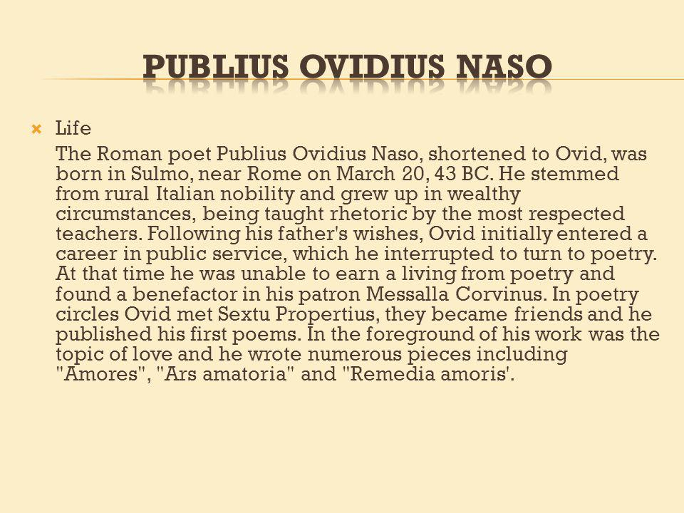 Life The Roman poet Publius Ovidius Naso, shortened to Ovid, was born in Sulmo, near Rome on March 20, 43 BC.