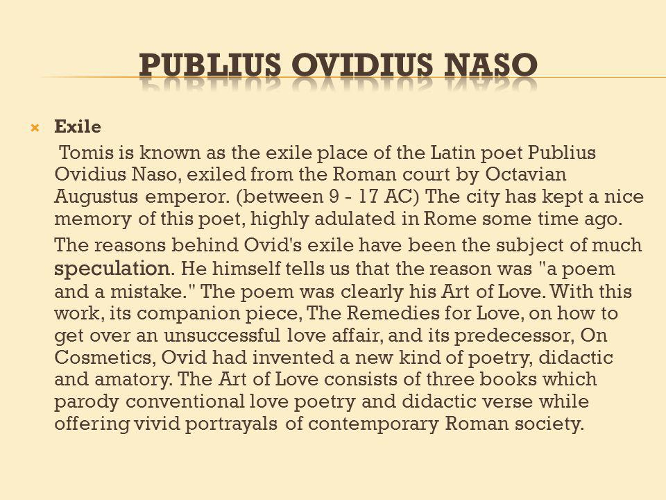 Exile Tomis is known as the exile place of the Latin poet Publius Ovidius Naso, exiled from the Roman court by Octavian Augustus emperor.