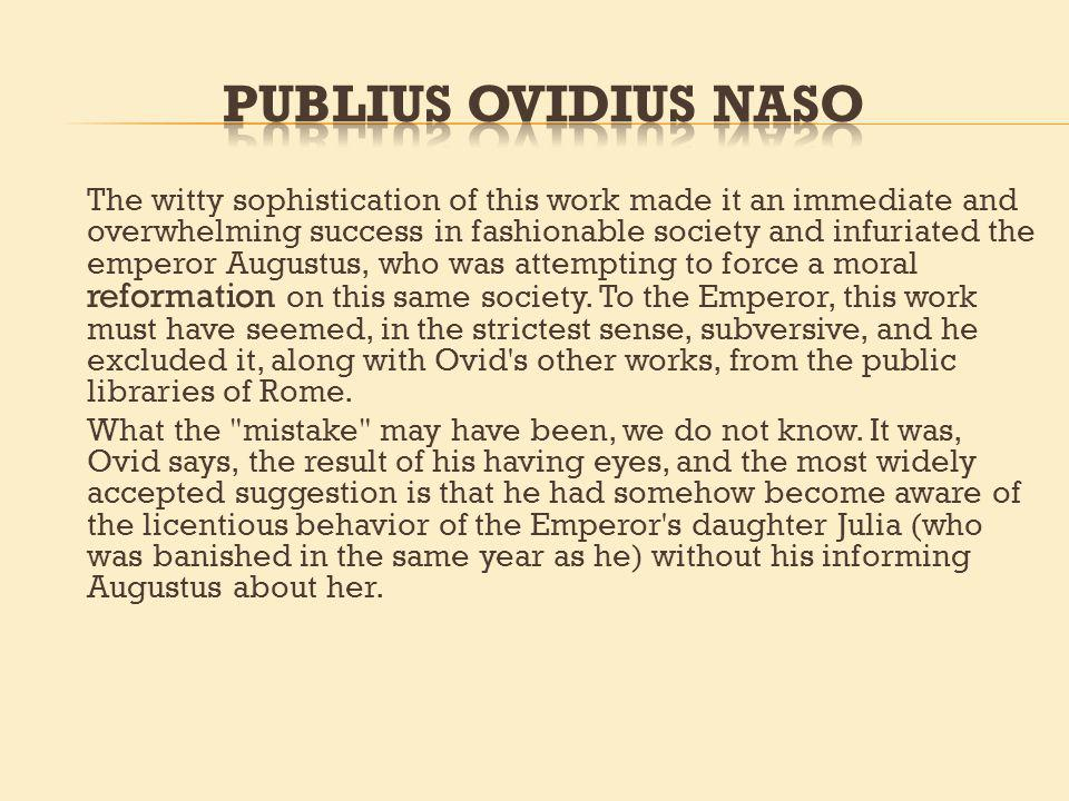 The witty sophistication of this work made it an immediate and overwhelming success in fashionable society and infuriated the emperor Augustus, who was attempting to force a moral reformation on this same society.
