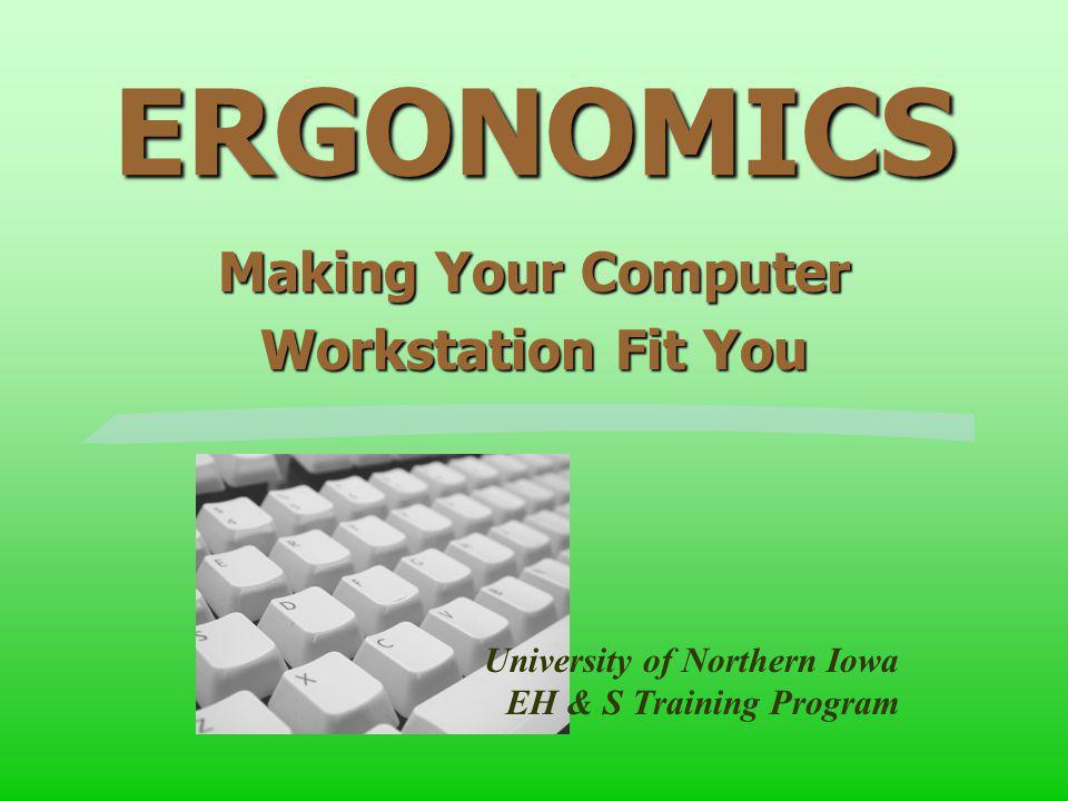 ERGONOMICS Making Your Computer Workstation Fit You University of Northern Iowa EH & S Training Program