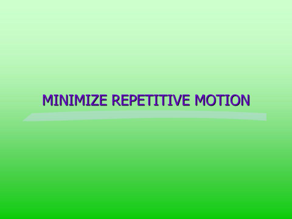 MINIMIZE REPETITIVE MOTION