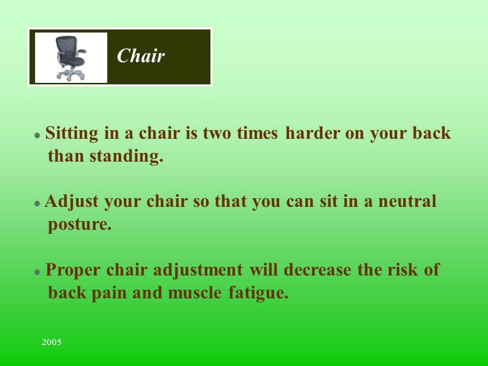 2005 Chair l Sitting in a chair is two times harder on your back than standing. l Adjust your chair so that you can sit in a neutral posture. l Proper