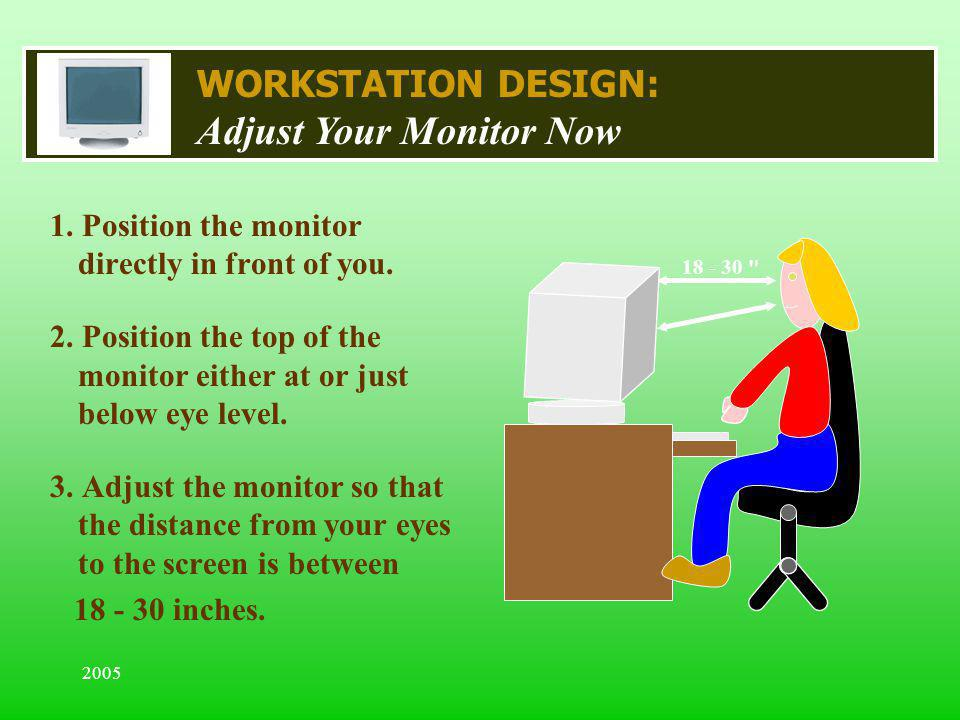 2005 WORKSTATION DESIGN: Adjust Your Monitor Now 1. Position the monitor directly in front of you. 2. Position the top of the monitor either at or jus