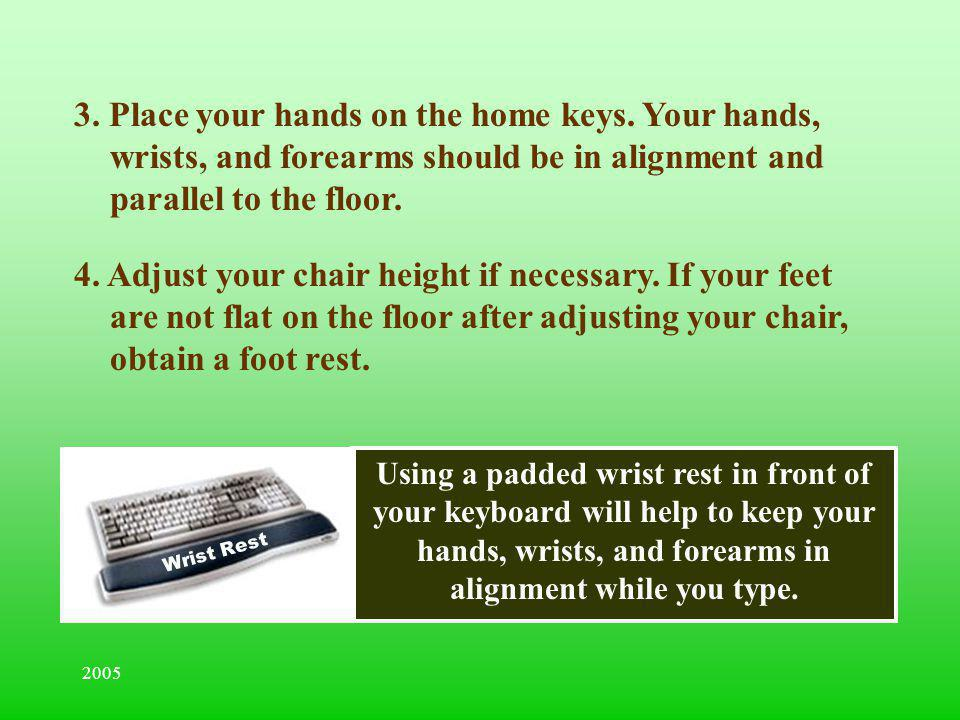 2005 Using a padded wrist rest in front of your keyboard will help to keep your hands, wrists, and forearms in alignment while you type. Wrist Rest 3.