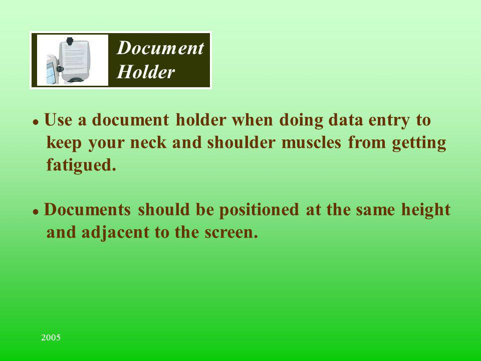 2005 Document Holder l Use a document holder when doing data entry to keep your neck and shoulder muscles from getting fatigued. l Documents should be