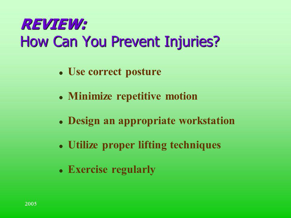 2005 REVIEW: How Can You Prevent Injuries? l Use correct posture l Minimize repetitive motion l Design an appropriate workstation l Utilize proper lif