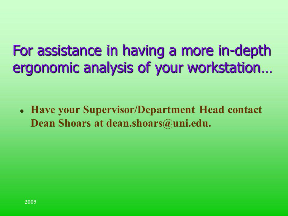 2005 For assistance in having a more in-depth ergonomic analysis of your workstation… l Have your Supervisor/Department Head contact Dean Shoars at de