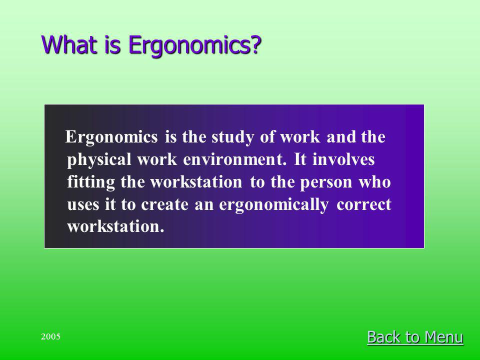 2005 What is Ergonomics? Ergonomics is the study of work and the physical work environment. It involves fitting the workstation to the person who uses