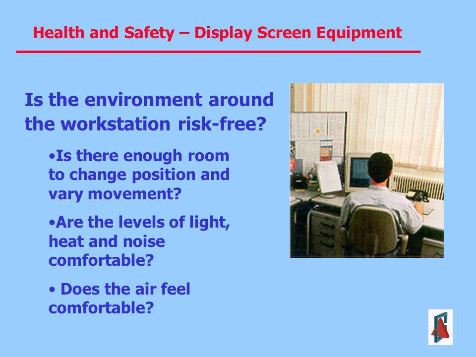Health and Safety – Display Screen Equipment Is there enough room to change position and vary movement? Are the levels of light, heat and noise comfor