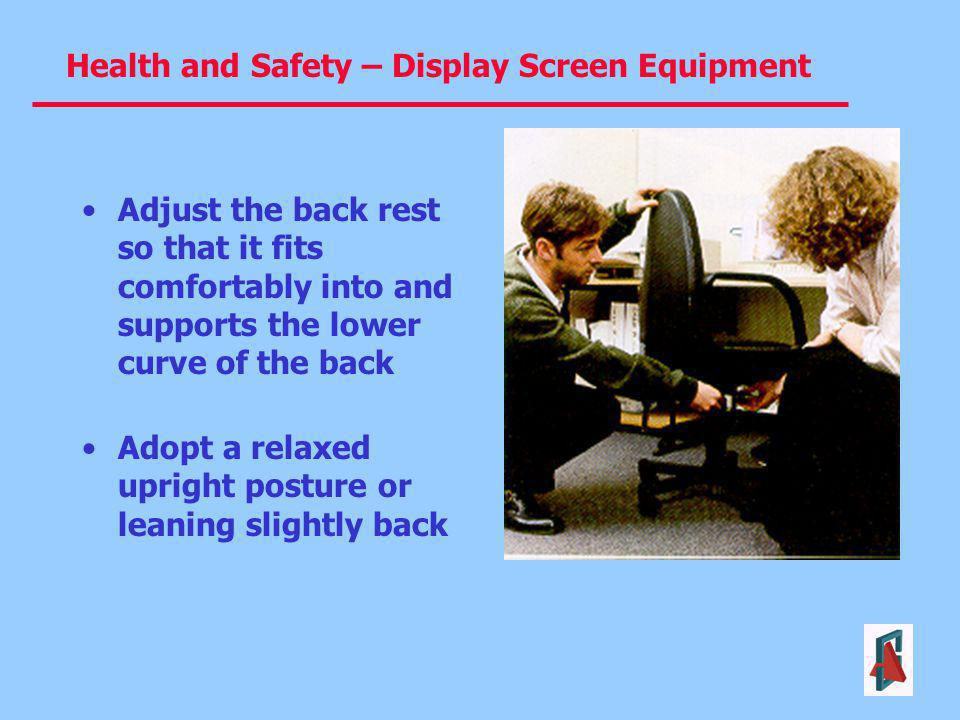 Health and Safety – Display Screen Equipment Adjust the back rest so that it fits comfortably into and supports the lower curve of the back Adopt a re