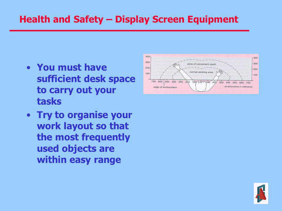 Health and Safety – Display Screen Equipment You must have sufficient desk space to carry out your tasks Try to organise your work layout so that the