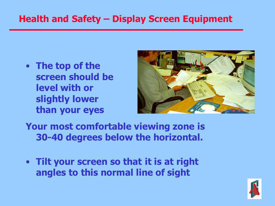 Health and Safety – Display Screen Equipment The top of the screen should be level with or slightly lower than your eyes Your most comfortable viewing
