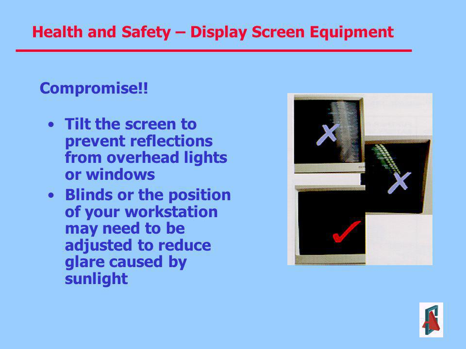 Health and Safety – Display Screen Equipment Tilt the screen to prevent reflections from overhead lights or windows Blinds or the position of your wor