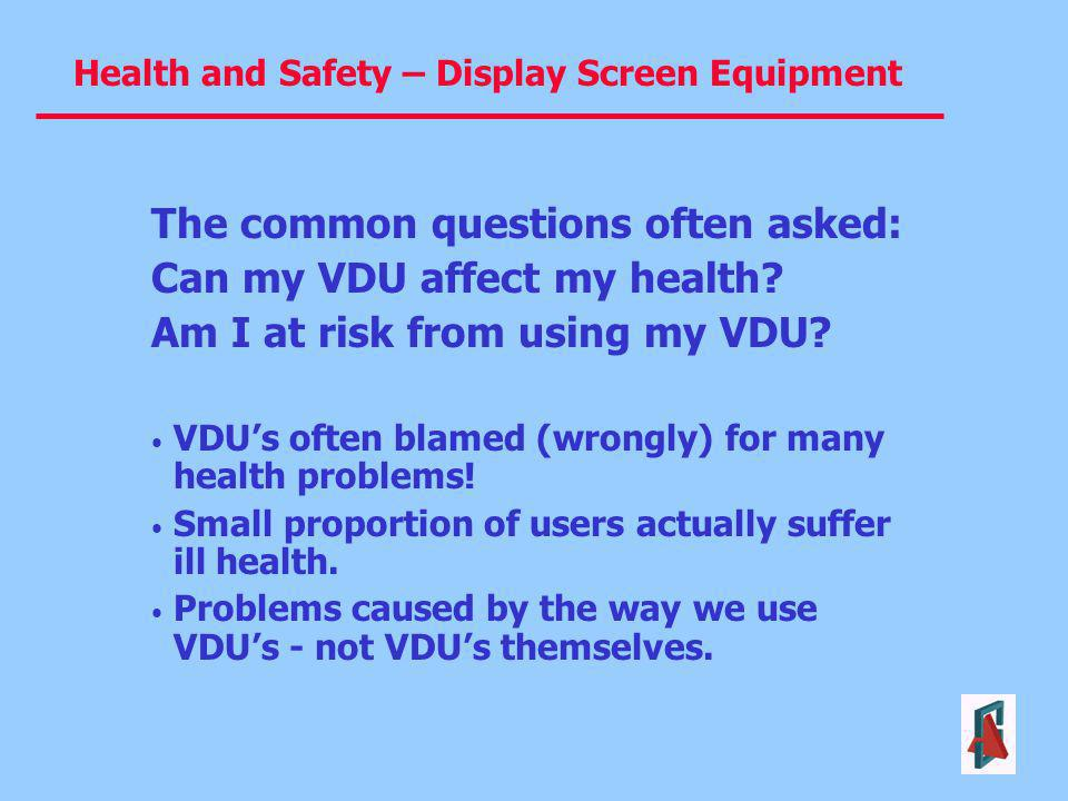 Health and Safety – Display Screen Equipment The common questions often asked: Can my VDU affect my health? Am I at risk from using my VDU? VDUs often