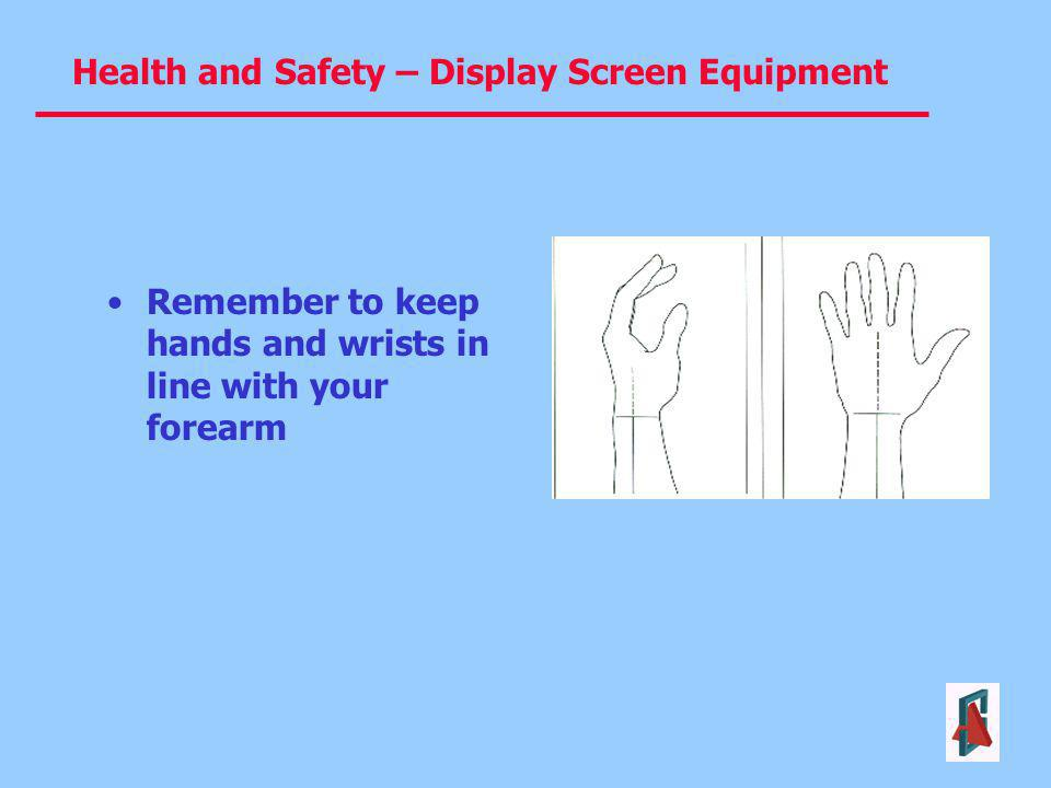 Health and Safety – Display Screen Equipment Remember to keep hands and wrists in line with your forearm