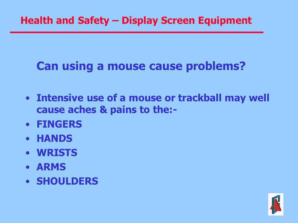 Health and Safety – Display Screen Equipment Can using a mouse cause problems? Intensive use of a mouse or trackball may well cause aches & pains to t