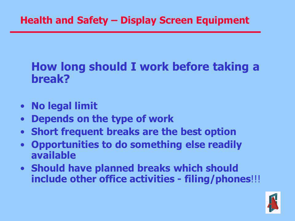 Health and Safety – Display Screen Equipment How long should I work before taking a break? No legal limit Depends on the type of work Short frequent b