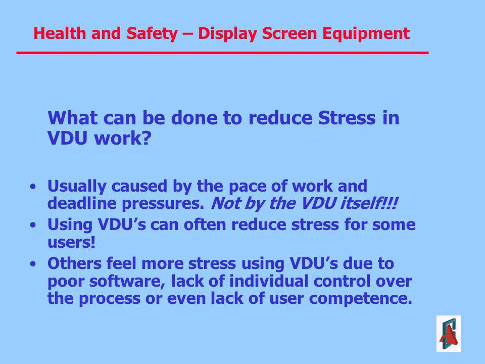 Health and Safety – Display Screen Equipment What can be done to reduce Stress in VDU work? Usually caused by the pace of work and deadline pressures.