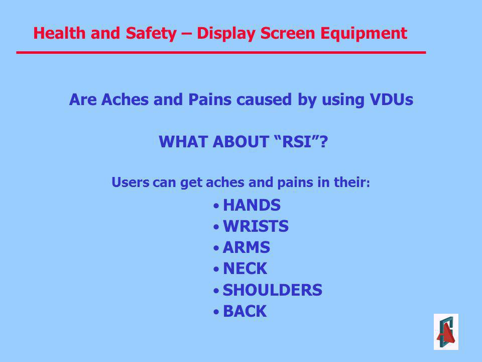 Health and Safety – Display Screen Equipment HANDS WRISTS ARMS NECK SHOULDERS BACK Are Aches and Pains caused by using VDUs WHAT ABOUT RSI? Users can