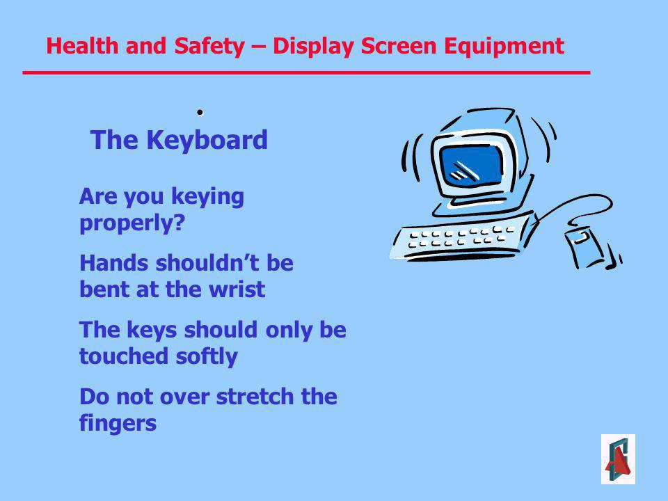 Health and Safety – Display Screen Equipment The Keyboard Are you keying properly? Hands shouldnt be bent at the wrist The keys should only be touched