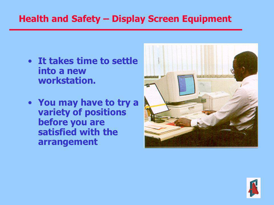 Health and Safety – Display Screen Equipment It takes time to settle into a new workstation. You may have to try a variety of positions before you are
