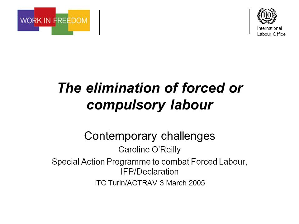 International Labour Office The elimination of forced or compulsory labour Contemporary challenges Caroline OReilly Special Action Programme to combat