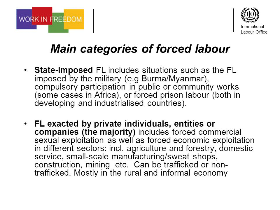 International Labour Office Main categories of forced labour State-imposed FL includes situations such as the FL imposed by the military (e.g Burma/Myanmar), compulsory participation in public or community works (some cases in Africa), or forced prison labour (both in developing and industrialised countries).