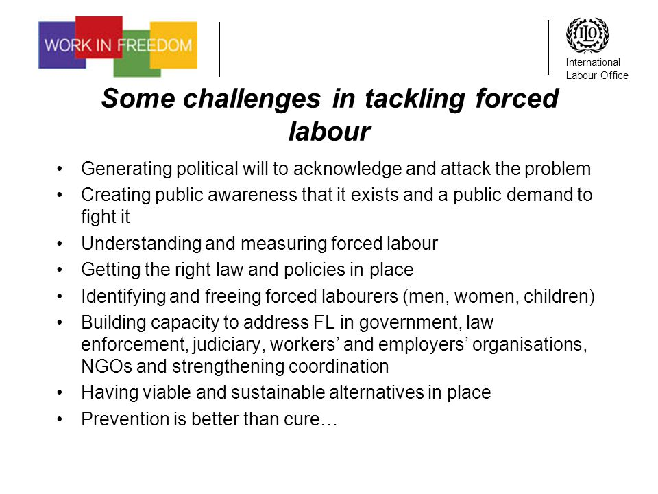 International Labour Office Some challenges in tackling forced labour Generating political will to acknowledge and attack the problem Creating public awareness that it exists and a public demand to fight it Understanding and measuring forced labour Getting the right law and policies in place Identifying and freeing forced labourers (men, women, children) Building capacity to address FL in government, law enforcement, judiciary, workers and employers organisations, NGOs and strengthening coordination Having viable and sustainable alternatives in place Prevention is better than cure…