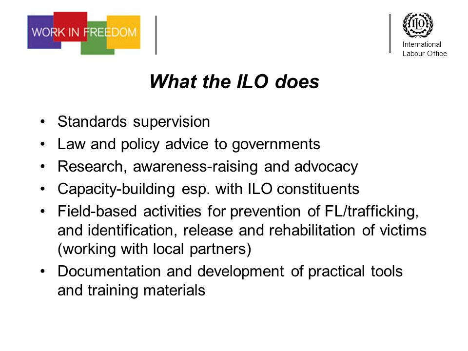 International Labour Office What the ILO does Standards supervision Law and policy advice to governments Research, awareness-raising and advocacy Capacity-building esp.