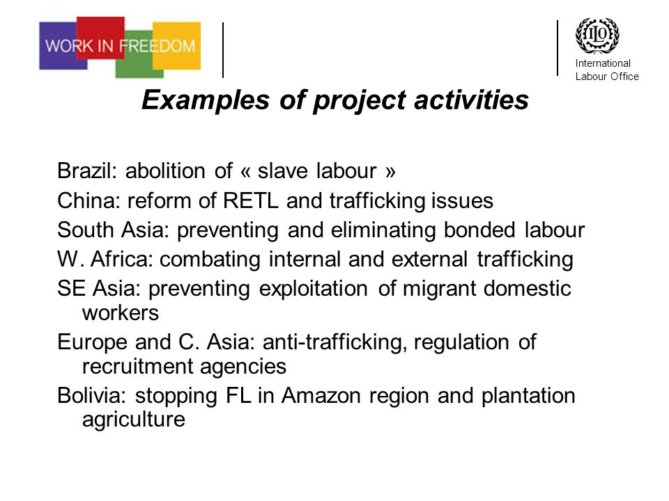 International Labour Office Examples of project activities Brazil: abolition of « slave labour » China: reform of RETL and trafficking issues South Asia: preventing and eliminating bonded labour W.