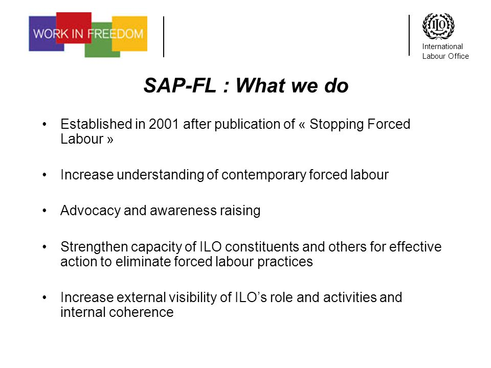 International Labour Office SAP-FL : What we do Established in 2001 after publication of « Stopping Forced Labour » Increase understanding of contemporary forced labour Advocacy and awareness raising Strengthen capacity of ILO constituents and others for effective action to eliminate forced labour practices Increase external visibility of ILOs role and activities and internal coherence