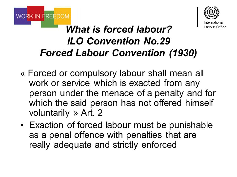 International Labour Office What is forced labour? ILO Convention No.29 Forced Labour Convention (1930) « Forced or compulsory labour shall mean all w
