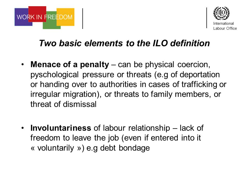 International Labour Office Two basic elements to the ILO definition Menace of a penalty – can be physical coercion, pyschological pressure or threats