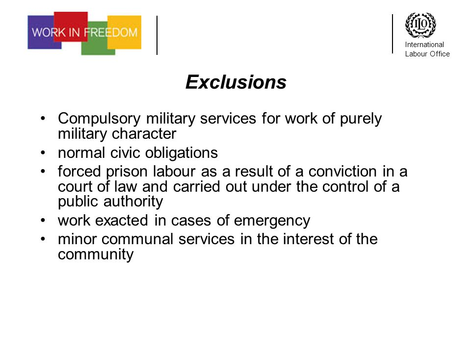 International Labour Office Exclusions Compulsory military services for work of purely military character normal civic obligations forced prison labour as a result of a conviction in a court of law and carried out under the control of a public authority work exacted in cases of emergency minor communal services in the interest of the community