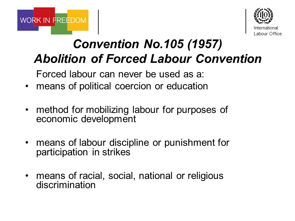 International Labour Office Convention No.105 (1957) Abolition of Forced Labour Convention Forced labour can never be used as a: means of political coercion or education method for mobilizing labour for purposes of economic development means of labour discipline or punishment for participation in strikes means of racial, social, national or religious discrimination