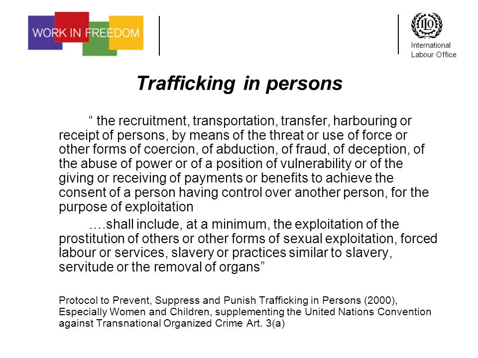 International Labour Office Trafficking in persons the recruitment, transportation, transfer, harbouring or receipt of persons, by means of the threat