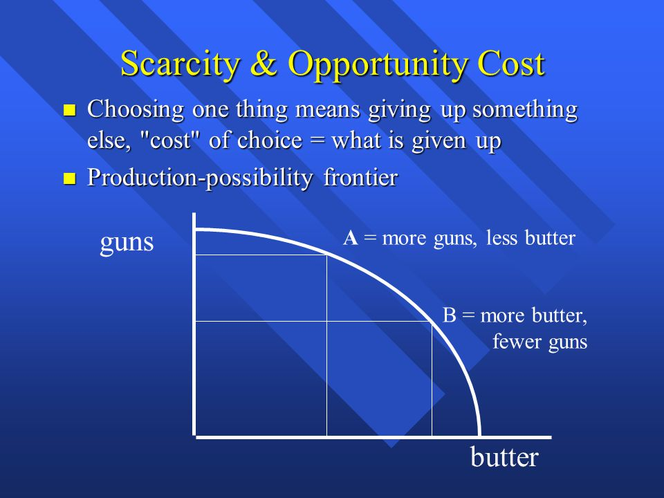 Scarcity & Opportunity Cost Choosing one thing means giving up something else,