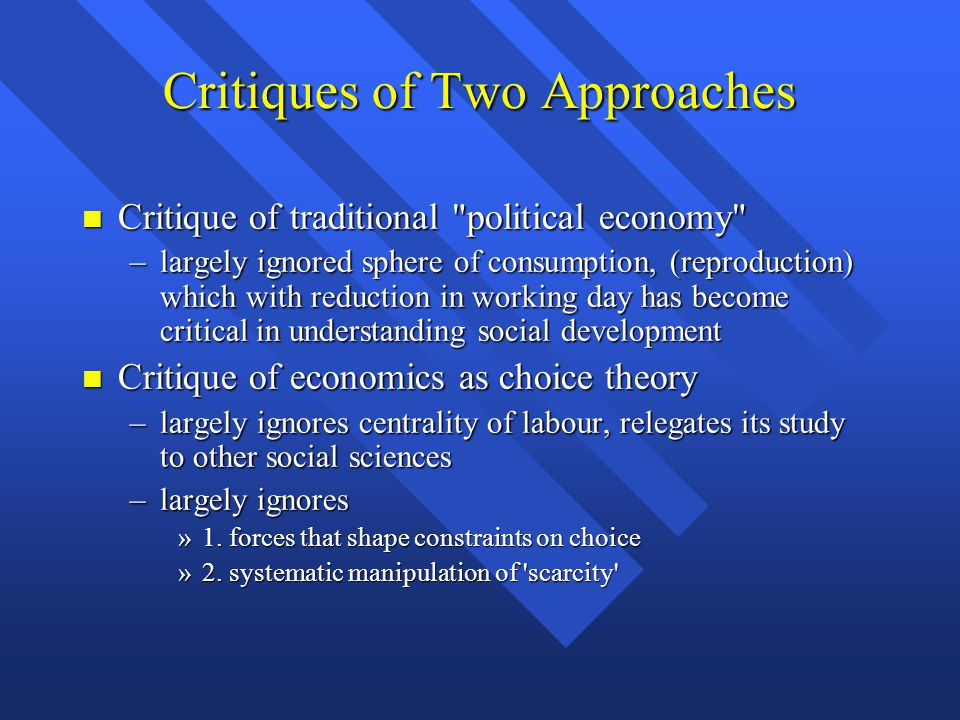 Critiques of Two Approaches Critique of traditional political economy Critique of traditional political economy –largely ignored sphere of consumption, (reproduction) which with reduction in working day has become critical in understanding social development Critique of economics as choice theory Critique of economics as choice theory –largely ignores centrality of labour, relegates its study to other social sciences –largely ignores »1.