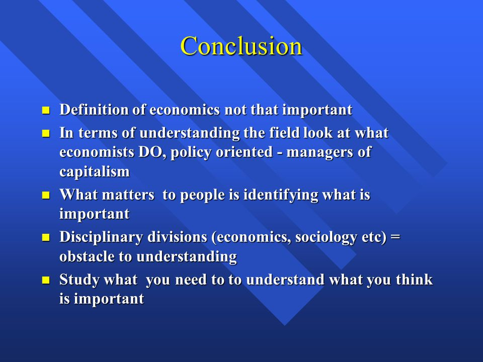 Conclusion Definition of economics not that important Definition of economics not that important In terms of understanding the field look at what economists DO, policy oriented - managers of capitalism In terms of understanding the field look at what economists DO, policy oriented - managers of capitalism What matters to people is identifying what is important What matters to people is identifying what is important Disciplinary divisions (economics, sociology etc) = obstacle to understanding Disciplinary divisions (economics, sociology etc) = obstacle to understanding Study what you need to to understand what you think is important Study what you need to to understand what you think is important