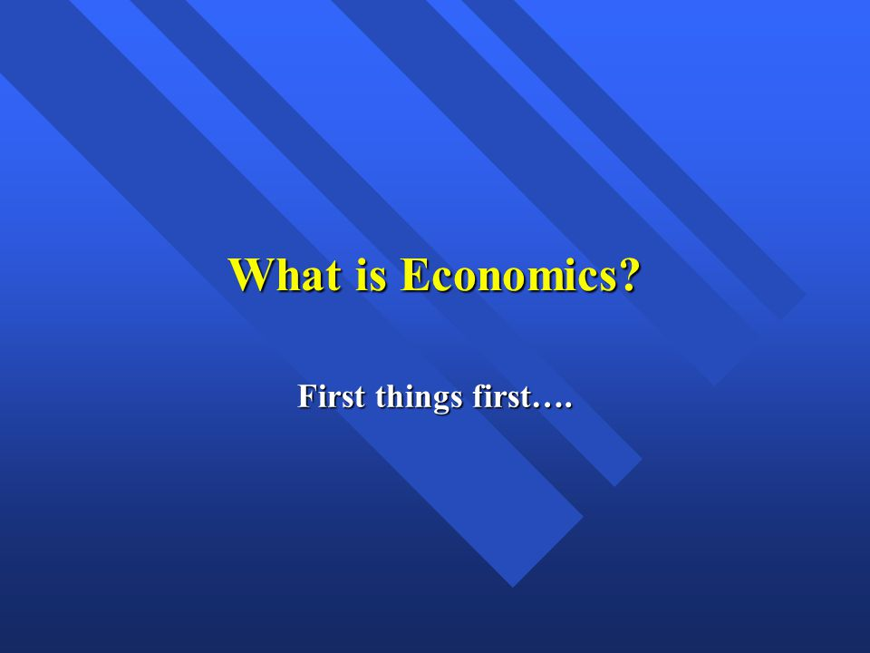 What is Economics? First things first….